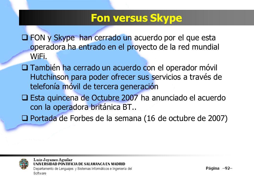 Luis Joyanes Aguilar UNIVERSIDAD PONTIFICIA DE SALAMANCA EN MADRID Departamento de Lenguajes y Sistemas Informáticos e Ingeniería del Software Página –92– Fon versus Skype FON y Skype han cerrado un acuerdo por el que esta operadora ha entrado en el proyecto de la red mundial WiFi.