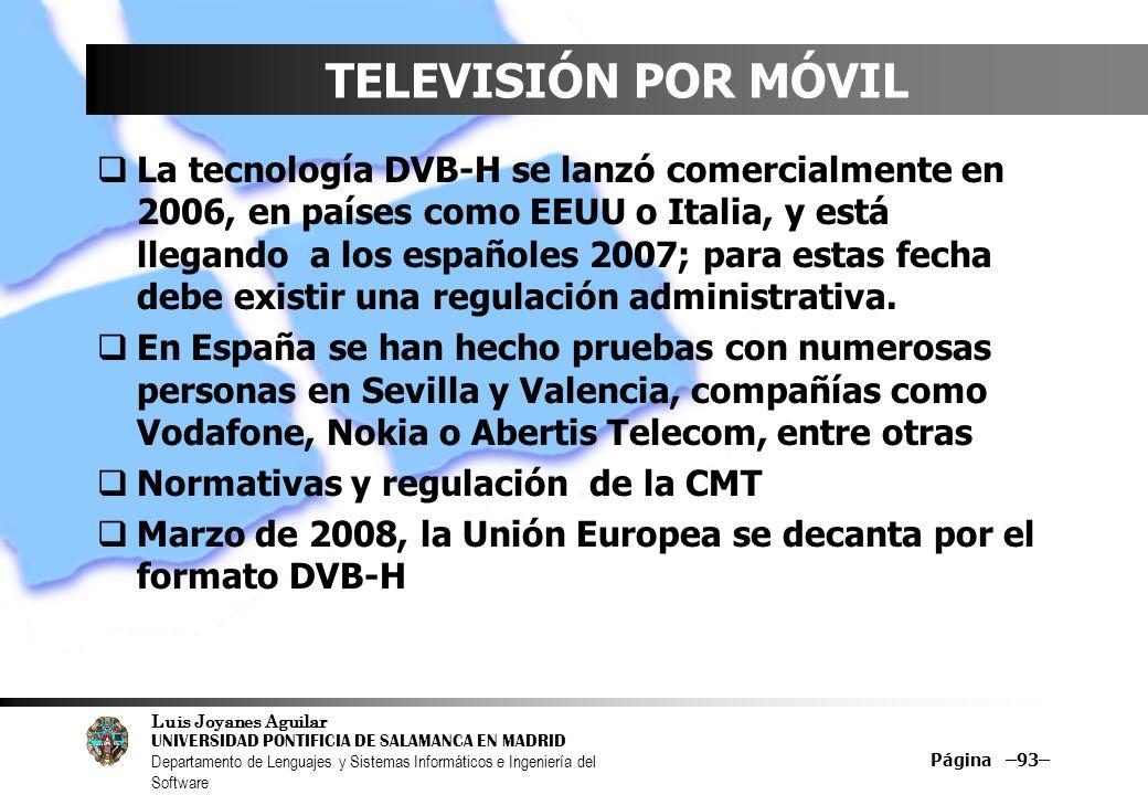 Luis Joyanes Aguilar UNIVERSIDAD PONTIFICIA DE SALAMANCA EN MADRID Departamento de Lenguajes y Sistemas Informáticos e Ingeniería del Software Página –93– TELEVISIÓN POR MÓVIL La tecnología DVB-H se lanzó comercialmente en 2006, en países como EEUU o Italia, y está llegando a los españoles 2007; para estas fecha debe existir una regulación administrativa.