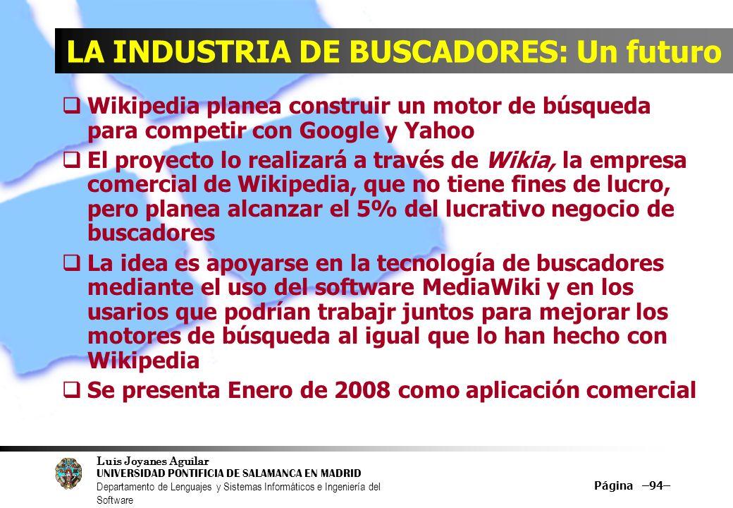 Luis Joyanes Aguilar UNIVERSIDAD PONTIFICIA DE SALAMANCA EN MADRID Departamento de Lenguajes y Sistemas Informáticos e Ingeniería del Software Página –94– LA INDUSTRIA DE BUSCADORES: Un futuro Wikipedia planea construir un motor de búsqueda para competir con Google y Yahoo El proyecto lo realizará a través de Wikia, la empresa comercial de Wikipedia, que no tiene fines de lucro, pero planea alcanzar el 5% del lucrativo negocio de buscadores La idea es apoyarse en la tecnología de buscadores mediante el uso del software MediaWiki y en los usarios que podrían trabajr juntos para mejorar los motores de búsqueda al igual que lo han hecho con Wikipedia Se presenta Enero de 2008 como aplicación comercial