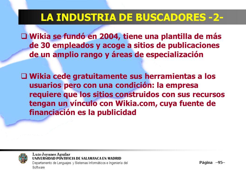 Luis Joyanes Aguilar UNIVERSIDAD PONTIFICIA DE SALAMANCA EN MADRID Departamento de Lenguajes y Sistemas Informáticos e Ingeniería del Software Página –95– LA INDUSTRIA DE BUSCADORES -2- Wikia se fundó en 2004, tiene una plantilla de más de 30 empleados y acoge a sitios de publicaciones de un amplio rango y áreas de especialización Wikia cede gratuitamente sus herramientas a los usuarios pero con una condición: la empresa requiere que los sitios construidos con sus recursos tengan un vínculo con Wikia.com, cuya fuente de financiación es la publicidad