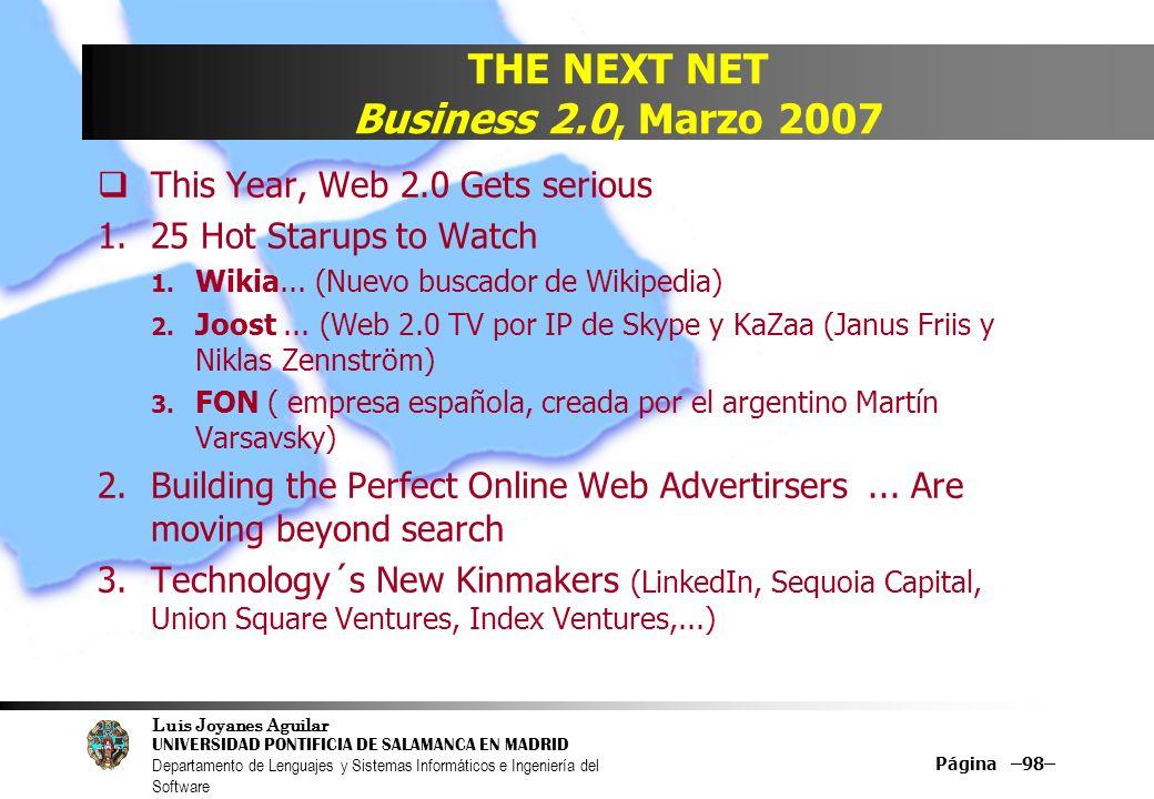 Luis Joyanes Aguilar UNIVERSIDAD PONTIFICIA DE SALAMANCA EN MADRID Departamento de Lenguajes y Sistemas Informáticos e Ingeniería del Software Página –98– THE NEXT NET Business 2.0, Marzo 2007 This Year, Web 2.0 Gets serious 1.25 Hot Starups to Watch 1.