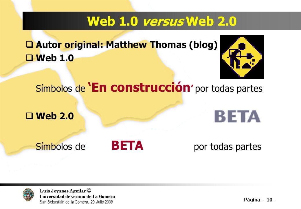 Luis Joyanes Aguilar © Universidad de verano de La Gomera San Sebastián de la Gomera, 29 Julio 2008 Página –10– Web 1.0 versus Web 2.0 Autor original: Matthew Thomas (blog) Web 1.0 Símbolos de En construcción por todas partes Web 2.0 Símbolos de BETA por todas partes