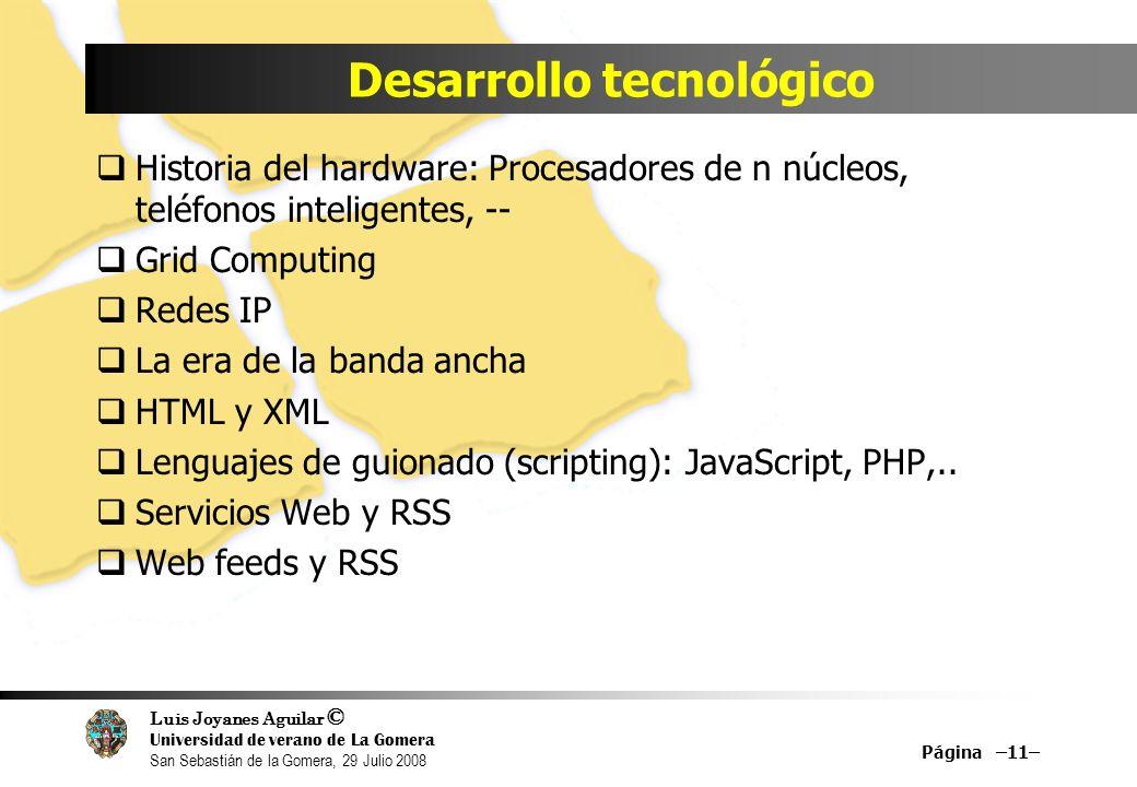 Luis Joyanes Aguilar © Universidad de verano de La Gomera San Sebastián de la Gomera, 29 Julio 2008 Desarrollo tecnológico Historia del hardware: Procesadores de n núcleos, teléfonos inteligentes, -- Grid Computing Redes IP La era de la banda ancha HTML y XML Lenguajes de guionado (scripting): JavaScript, PHP,..