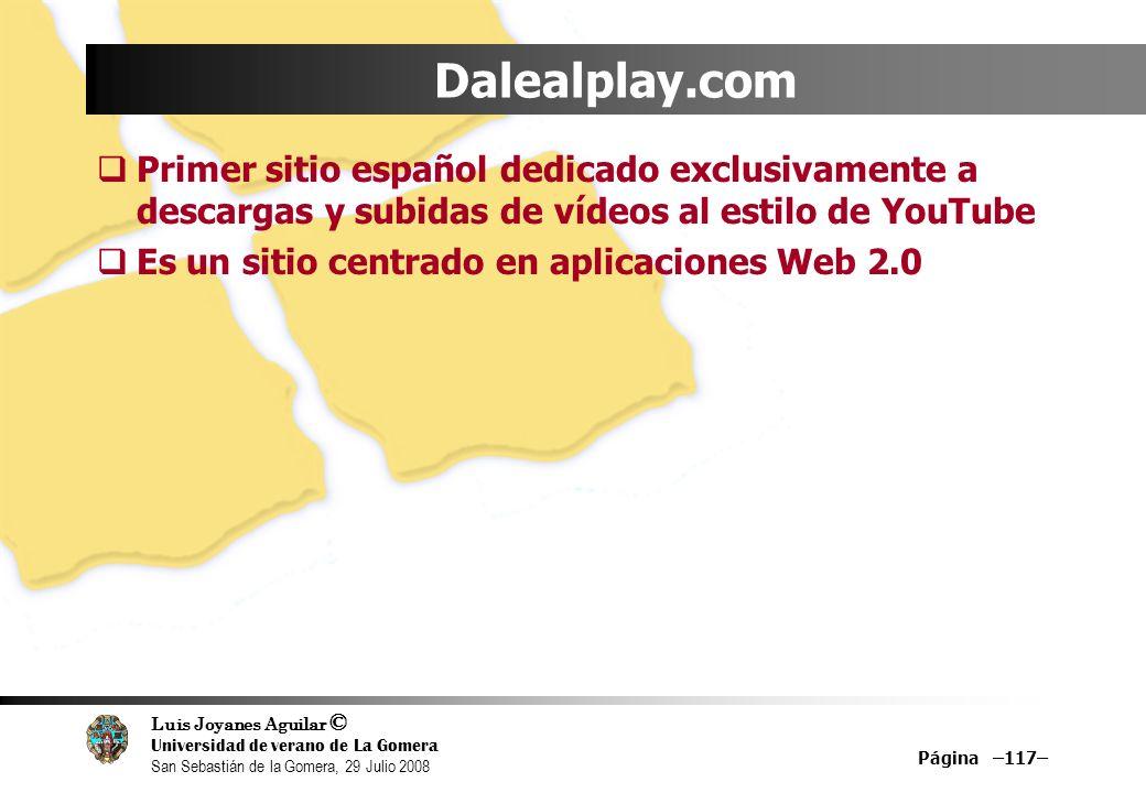 Luis Joyanes Aguilar © Universidad de verano de La Gomera San Sebastián de la Gomera, 29 Julio 2008 Página –117– Dalealplay.com Primer sitio español dedicado exclusivamente a descargas y subidas de vídeos al estilo de YouTube Es un sitio centrado en aplicaciones Web 2.0