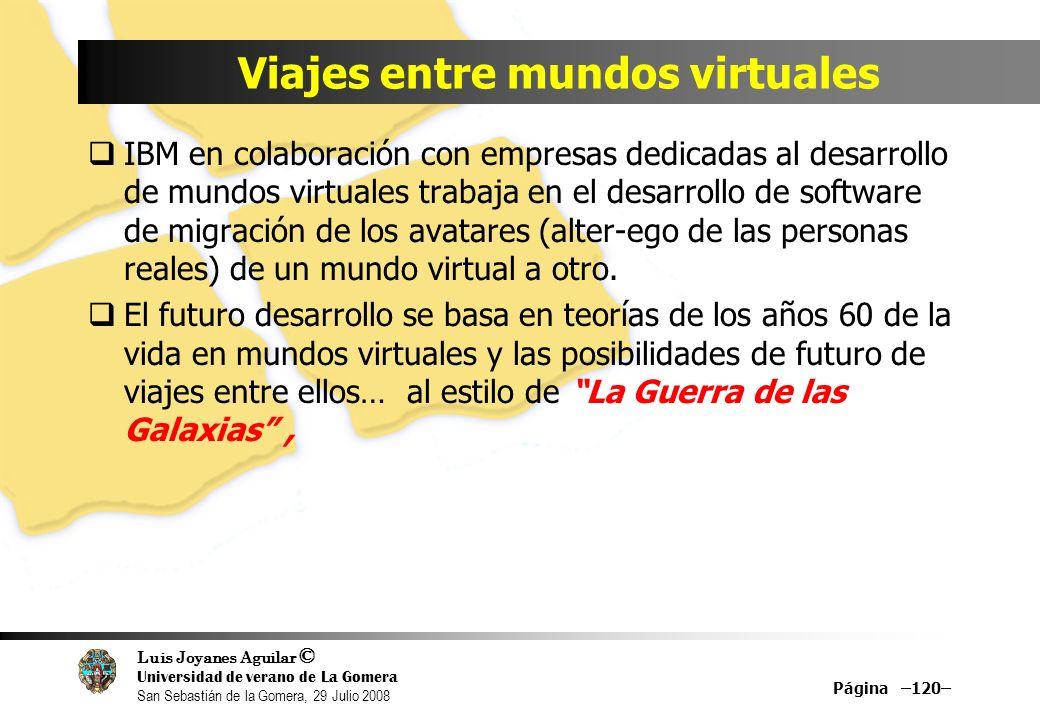 Luis Joyanes Aguilar © Universidad de verano de La Gomera San Sebastián de la Gomera, 29 Julio 2008 Viajes entre mundos virtuales IBM en colaboración con empresas dedicadas al desarrollo de mundos virtuales trabaja en el desarrollo de software de migración de los avatares (alter-ego de las personas reales) de un mundo virtual a otro.