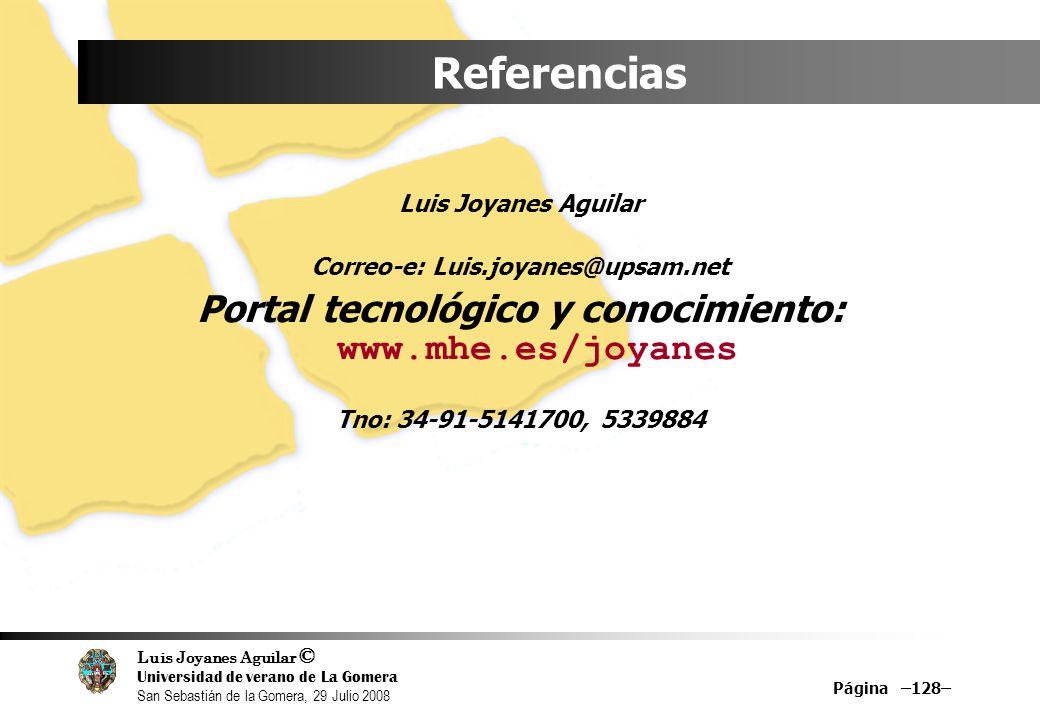 Luis Joyanes Aguilar © Universidad de verano de La Gomera San Sebastián de la Gomera, 29 Julio 2008 Página –128– Referencias Luis Joyanes Aguilar Correo-e: Luis.joyanes@upsam.net Portal tecnológico y conocimiento: www.mhe.es/joyanes Tno: 34-91-5141700, 5339884