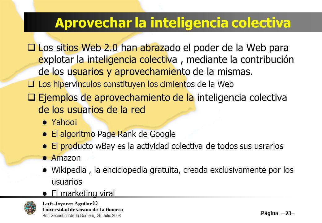 Luis Joyanes Aguilar © Universidad de verano de La Gomera San Sebastián de la Gomera, 29 Julio 2008 Aprovechar la inteligencia colectiva Los sitios Web 2.0 han abrazado el poder de la Web para explotar la inteligencia colectiva, mediante la contribución de los usuarios y aprovechamiento de la mismas.