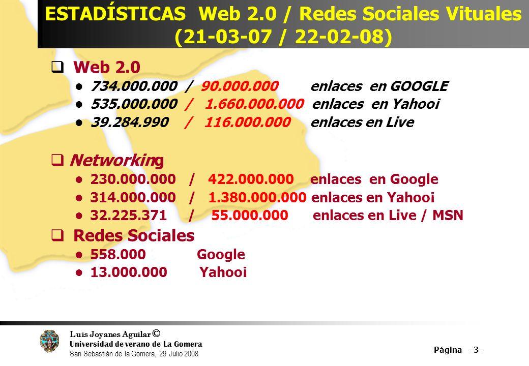 Luis Joyanes Aguilar © Universidad de verano de La Gomera San Sebastián de la Gomera, 29 Julio 2008 Página –3– ESTADÍSTICAS Web 2.0 / Redes Sociales Vituales (21-03-07 / 22-02-08) Web 2.0 734.000.000 / 90.000.000 enlaces en GOOGLE 535.000.000 / 1.660.000.000 enlaces en Yahoo¡ 39.284.990 / 116.000.000 enlaces en Live Networking 230.000.000 / 422.000.000 enlaces en Google 314.000.000 / 1.380.000.000 enlaces en Yahoo¡ 32.225.371 / 55.000.000 enlaces en Live / MSN Redes Sociales 558.000Google 13.000.000 Yahoo¡