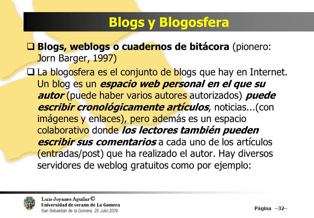 Luis Joyanes Aguilar © Universidad de verano de La Gomera San Sebastián de la Gomera, 29 Julio 2008 Blogs, weblogs o cuadernos de bitácora (pionero: Jorn Barger, 1997) La blogosfera es el conjunto de blogs que hay en Internet.