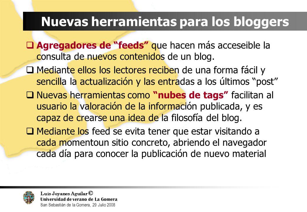 Luis Joyanes Aguilar © Universidad de verano de La Gomera San Sebastián de la Gomera, 29 Julio 2008 Nuevas herramientas para los bloggers Agregadores de feeds que hacen más acceseible la consulta de nuevos contenidos de un blog.