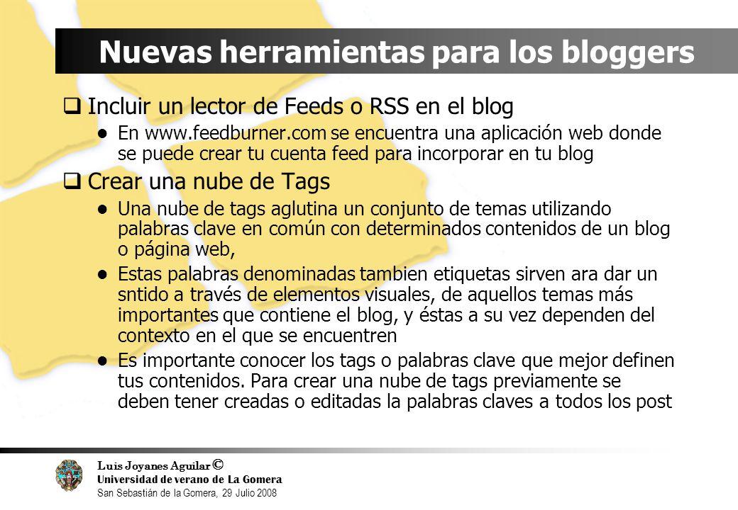 Luis Joyanes Aguilar © Universidad de verano de La Gomera San Sebastián de la Gomera, 29 Julio 2008 Nuevas herramientas para los bloggers Incluir un lector de Feeds o RSS en el blog En www.feedburner.com se encuentra una aplicación web donde se puede crear tu cuenta feed para incorporar en tu blog Crear una nube de Tags Una nube de tags aglutina un conjunto de temas utilizando palabras clave en común con determinados contenidos de un blog o página web, Estas palabras denominadas tambien etiquetas sirven ara dar un sntido a través de elementos visuales, de aquellos temas más importantes que contiene el blog, y éstas a su vez dependen del contexto en el que se encuentren Es importante conocer los tags o palabras clave que mejor definen tus contenidos.