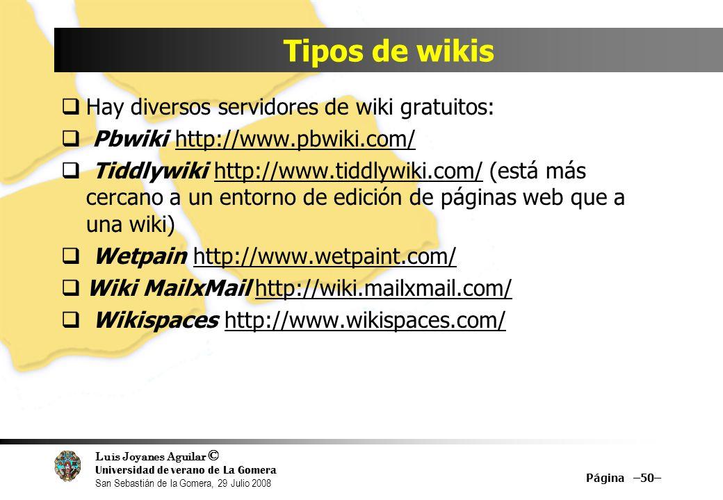 Luis Joyanes Aguilar © Universidad de verano de La Gomera San Sebastián de la Gomera, 29 Julio 2008 Hay diversos servidores de wiki gratuitos: Pbwiki http://www.pbwiki.com/ Tiddlywiki http://www.tiddlywiki.com/ (está más cercano a un entorno de edición de páginas web que a una wiki) Wetpain http://www.wetpaint.com/ Wiki MailxMail http://wiki.mailxmail.com/ Wikispaces http://www.wikispaces.com/ Tipos de wikis Página –50–