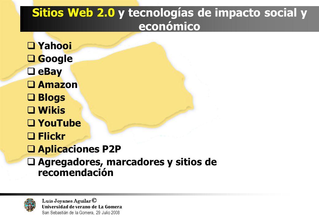 Luis Joyanes Aguilar © Universidad de verano de La Gomera San Sebastián de la Gomera, 29 Julio 2008 Sitios Web 2.0 y tecnologías de impacto social y económico Yahoo¡ Google eBay Amazon Blogs Wikis YouTube Flickr Aplicaciones P2P Agregadores, marcadores y sitios de recomendación