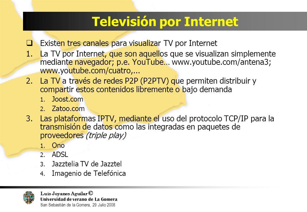 Luis Joyanes Aguilar © Universidad de verano de La Gomera San Sebastián de la Gomera, 29 Julio 2008 Televisión por Internet Existen tres canales para visualizar TV por Internet 1.La TV por Internet, que son aquellos que se visualizan simplemente mediante navegador; p.e.