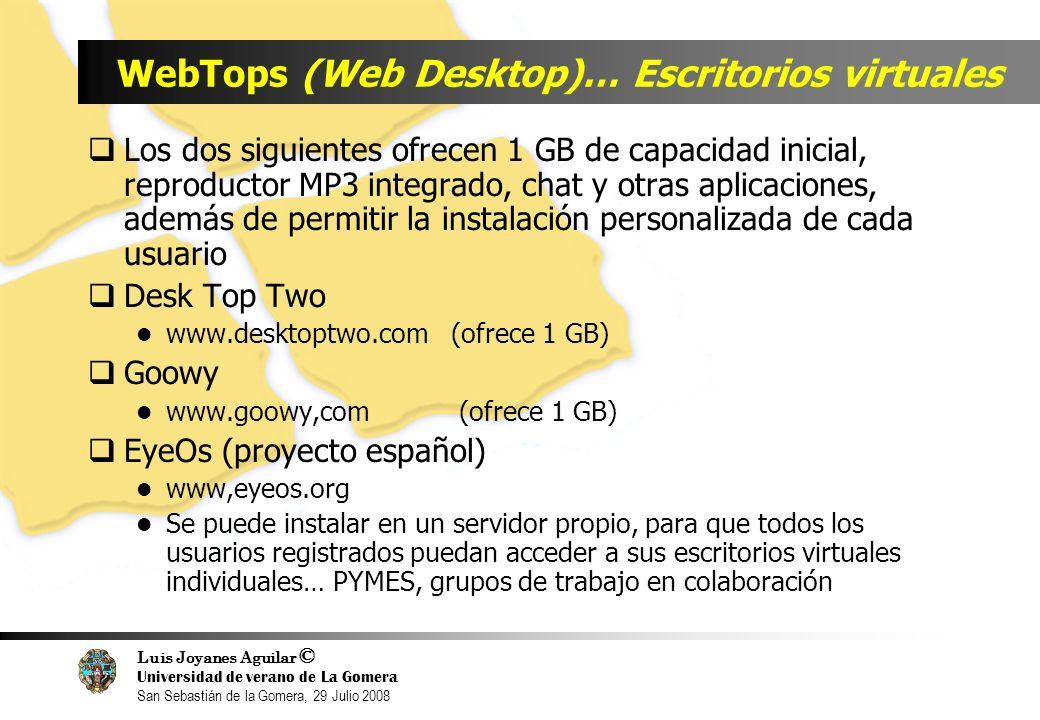 Luis Joyanes Aguilar © Universidad de verano de La Gomera San Sebastián de la Gomera, 29 Julio 2008 WebTops (Web Desktop)… Escritorios virtuales Los dos siguientes ofrecen 1 GB de capacidad inicial, reproductor MP3 integrado, chat y otras aplicaciones, además de permitir la instalación personalizada de cada usuario Desk Top Two www.desktoptwo.com (ofrece 1 GB) Goowy www.goowy,com (ofrece 1 GB) EyeOs (proyecto español) www,eyeos.org Se puede instalar en un servidor propio, para que todos los usuarios registrados puedan acceder a sus escritorios virtuales individuales… PYMES, grupos de trabajo en colaboración