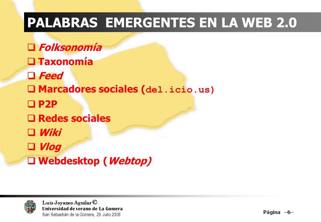 Luis Joyanes Aguilar © Universidad de verano de La Gomera San Sebastián de la Gomera, 29 Julio 2008 PALABRAS EMERGENTES EN LA WEB 2.0 Folksonomía Taxonomía Feed Marcadores sociales ( del.icio.us) P2P Redes sociales Wiki Vlog Webdesktop (Webtop) Página –6–