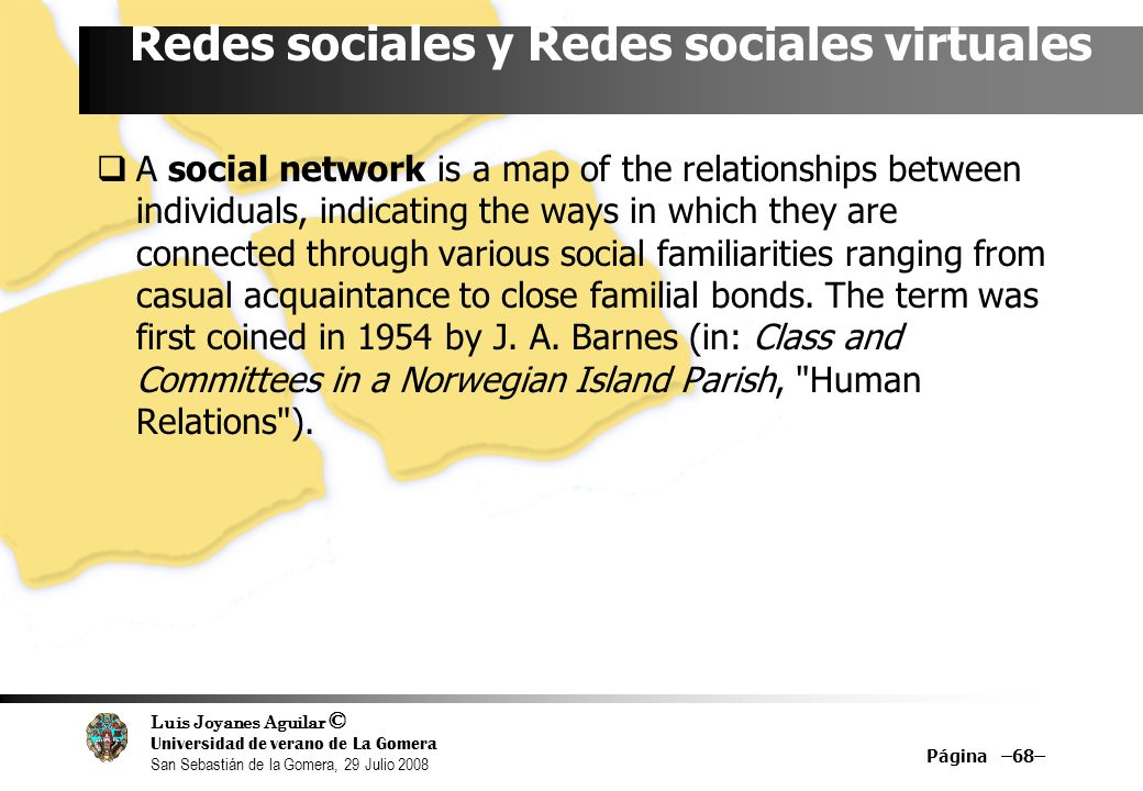 Luis Joyanes Aguilar © Universidad de verano de La Gomera San Sebastián de la Gomera, 29 Julio 2008 Página –68– Redes sociales y Redes sociales virtuales A social network is a map of the relationships between individuals, indicating the ways in which they are connected through various social familiarities ranging from casual acquaintance to close familial bonds.