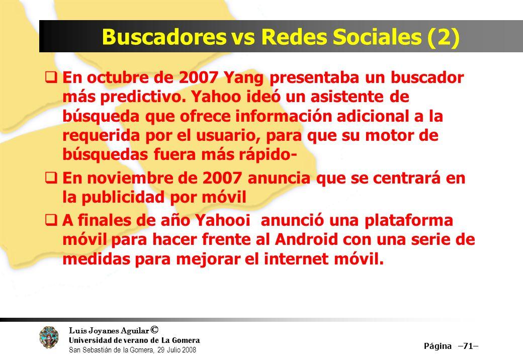 Luis Joyanes Aguilar © Universidad de verano de La Gomera San Sebastián de la Gomera, 29 Julio 2008 Buscadores vs Redes Sociales (2) En octubre de 2007 Yang presentaba un buscador más predictivo.