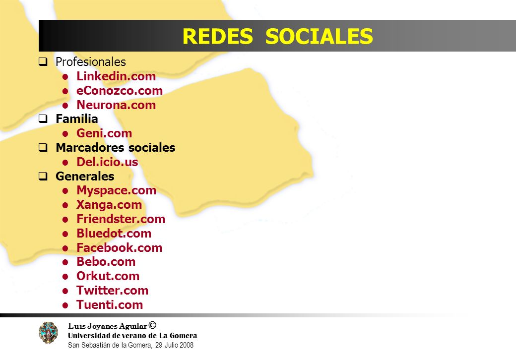 Luis Joyanes Aguilar © Universidad de verano de La Gomera San Sebastián de la Gomera, 29 Julio 2008 REDES SOCIALES Profesionales Linkedin.com eConozco.com Neurona.com Familia Geni.com Marcadores sociales Del.icio.us Generales Myspace.com Xanga.com Friendster.com Bluedot.com Facebook.com Bebo.com Orkut.com Twitter.com Tuenti.com