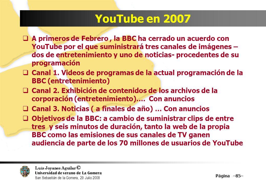 Luis Joyanes Aguilar © Universidad de verano de La Gomera San Sebastián de la Gomera, 29 Julio 2008 Página –85– YouTube en 2007 A primeros de Febrero, la BBC ha cerrado un acuerdo con YouTube por el que suministrará tres canales de imágenes – dos de entretenimiento y uno de noticias- procedentes de su programación Canal 1.