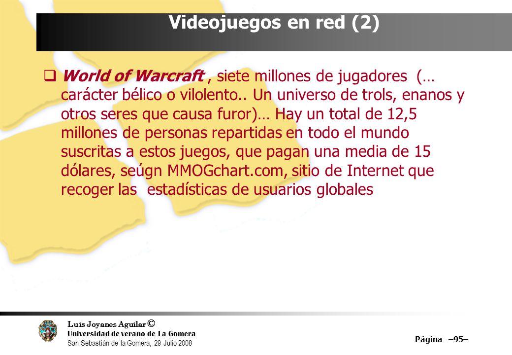 Luis Joyanes Aguilar © Universidad de verano de La Gomera San Sebastián de la Gomera, 29 Julio 2008 Página –95– Videojuegos en red (2) World of Warcraft, siete millones de jugadores (… carácter bélico o vilolento..
