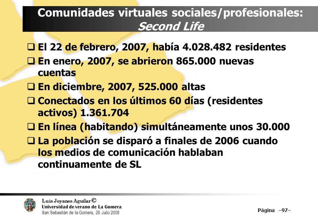 Luis Joyanes Aguilar © Universidad de verano de La Gomera San Sebastián de la Gomera, 29 Julio 2008 Página –97– Comunidades virtuales sociales/profesionales: Second Life El 22 de febrero, 2007, había 4.028.482 residentes En enero, 2007, se abrieron 865.000 nuevas cuentas En diciembre, 2007, 525.000 altas Conectados en los últimos 60 días (residentes activos) 1.361.704 En línea (habitando) simultáneamente unos 30.000 La población se disparó a finales de 2006 cuando los medios de comunicación hablaban continuamente de SL