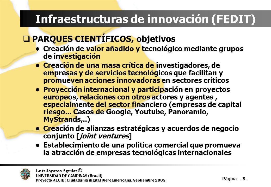 Luis Joyanes Aguilar © UNIVERSIDAD DE CAMPINAS (Brasil) Proyecto AECID: Ciudadania digital iberoamericana, Septiembre 2008 Página –9– Infraestructuras de innovación (FEDIT) INCUBADORAS DE NUEVAS EMPRESAS DE BASE TECNOLÓGICA Promover la creación de nuevas empresas de base tecnológica [spin-off o star-up] a partir de resultados obtenidos en actividades de I+D.