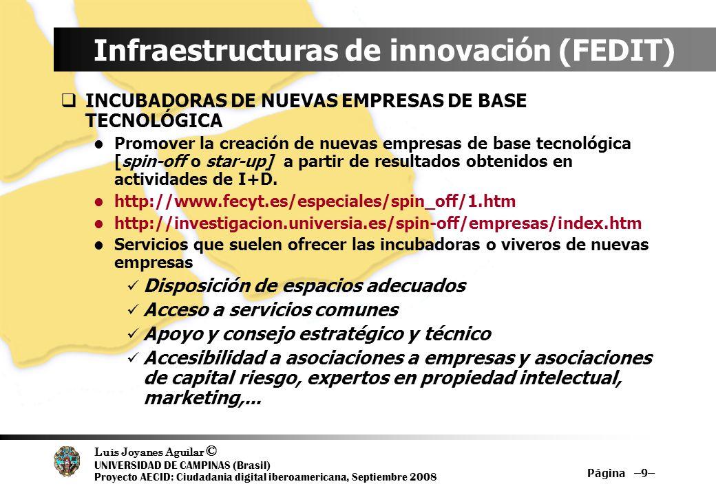 Luis Joyanes Aguilar © UNIVERSIDAD DE CAMPINAS (Brasil) Proyecto AECID: Ciudadania digital iberoamericana, Septiembre 2008 Página –10– Infraestructuras de innovación (FEDIT) CENTROS TECNOLÓGICOS Regulados por el Real Decreto 2609/1996, de 20 de diciembre Se conciben como organizaciones privadas sin ánimo de lucro, que actuando desde el lado de la demanda, marcan un compromiso con la mejora competitiva de las empresas Estructuras de carácter privado e independiente tanto en sus miembros como en la propiedad de sus activos Sus actividades están coordinadas por la FEDI (Federación Española de Entidades de Innovación y Tecnología)...