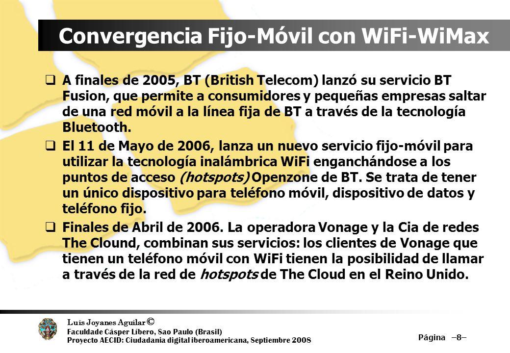 Luis Joyanes Aguilar © Faculdade Cásper Líbero, Sao Paulo (Brasil) Proyecto AECID: Ciudadania digital iberoamericana, Septiembre 2008 Página –9– Convergencia Fijo-Móvil con WiFi-WiMax(2) En el otoño de 2006 se lanzó BT Fusion WiFi Enlace de redes móviles estándares en los puntos de acceso inalámbrico WiFi/WiMax Teléfonos híbridos: Se enganchan a una red WiFi cuando están cerca de un punto de acceso y usan la red tradicional cuando están fuera de la cobertura WiFi 200 ciudades estadounidenses han anunciado planes para ofrecer puntos de conexión Wifi gratuitos, entre ellas San Francisco que lo hará de la mano de Google de EarthLink, Filadelfia En gran debate, la implantación de ciudades WiFi, WiMax