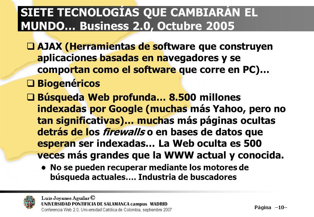 Luis Joyanes Aguilar © UNIVERSIDAD PONTIFICIA DE SALAMANCA campus MADRID Conferencia Web 2.0, Universidad Católica de Colombia, septiembre 2007 Página –10– SIETE TECNOLOGÍAS QUE CAMBIARÁN EL MUNDO… Business 2.0, Octubre 2005 AJAX (Herramientas de software que construyen aplicaciones basadas en navegadores y se comportan como el software que corre en PC)… Biogenéricos Búsqueda Web profunda… 8.500 millones indexadas por Google (muchas más Yahoo, pero no tan significativas)… muchas más páginas ocultas detrás de los firewalls o en bases de datos que esperan ser indexadas… La Web oculta es 500 veces más grandes que la WWW actual y conocida.