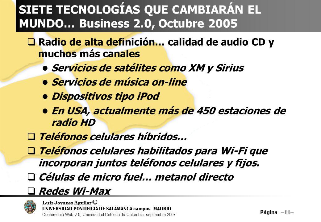 Luis Joyanes Aguilar © UNIVERSIDAD PONTIFICIA DE SALAMANCA campus MADRID Conferencia Web 2.0, Universidad Católica de Colombia, septiembre 2007 Página –11– SIETE TECNOLOGÍAS QUE CAMBIARÁN EL MUNDO… Business 2.0, Octubre 2005 Radio de alta definición… calidad de audio CD y muchos más canales Servicios de satélites como XM y Sirius Servicios de música on-line Dispositivos tipo iPod En USA, actualmente más de 450 estaciones de radio HD Teléfonos celulares híbridos… Teléfonos celulares habilitados para Wi-Fi que incorporan juntos teléfonos celulares y fijos.