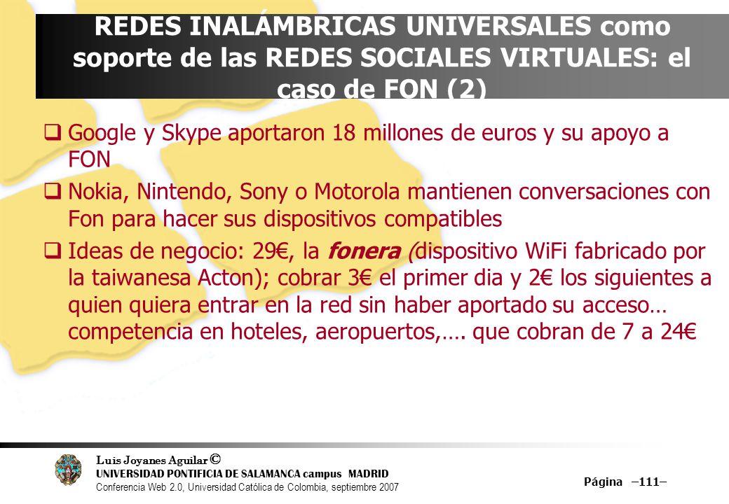 Luis Joyanes Aguilar © UNIVERSIDAD PONTIFICIA DE SALAMANCA campus MADRID Conferencia Web 2.0, Universidad Católica de Colombia, septiembre 2007 Página –111– REDES INALÁMBRICAS UNIVERSALES como soporte de las REDES SOCIALES VIRTUALES: el caso de FON (2) Google y Skype aportaron 18 millones de euros y su apoyo a FON Nokia, Nintendo, Sony o Motorola mantienen conversaciones con Fon para hacer sus dispositivos compatibles Ideas de negocio: 29, la fonera (dispositivo WiFi fabricado por la taiwanesa Acton); cobrar 3 el primer dia y 2 los siguientes a quien quiera entrar en la red sin haber aportado su acceso… competencia en hoteles, aeropuertos,….
