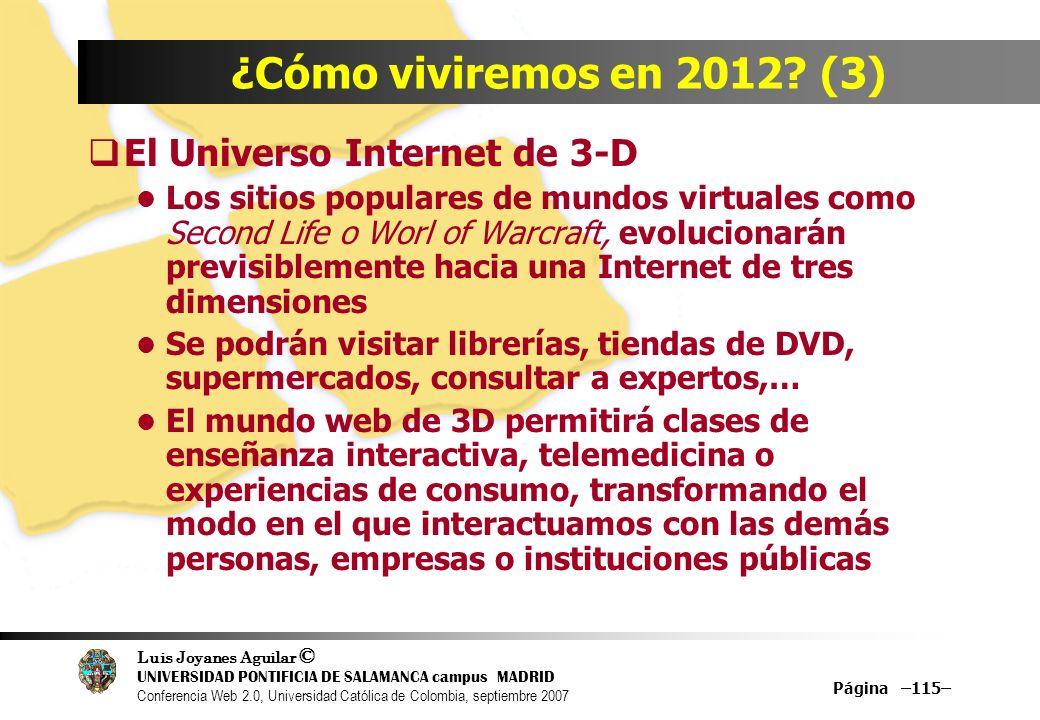 Luis Joyanes Aguilar © UNIVERSIDAD PONTIFICIA DE SALAMANCA campus MADRID Conferencia Web 2.0, Universidad Católica de Colombia, septiembre 2007 Página –115– ¿Cómo viviremos en 2012.