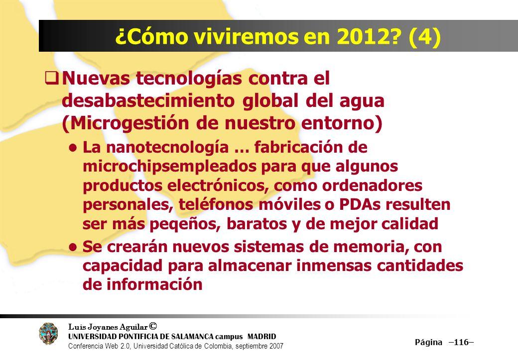 Luis Joyanes Aguilar © UNIVERSIDAD PONTIFICIA DE SALAMANCA campus MADRID Conferencia Web 2.0, Universidad Católica de Colombia, septiembre 2007 Página –116– ¿Cómo viviremos en 2012.