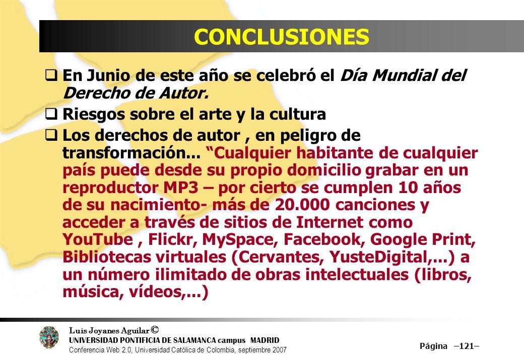 Luis Joyanes Aguilar © UNIVERSIDAD PONTIFICIA DE SALAMANCA campus MADRID Conferencia Web 2.0, Universidad Católica de Colombia, septiembre 2007 Página –121– CONCLUSIONES En Junio de este año se celebró el Día Mundial del Derecho de Autor.