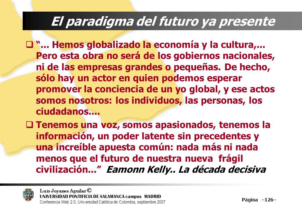 Luis Joyanes Aguilar © UNIVERSIDAD PONTIFICIA DE SALAMANCA campus MADRID Conferencia Web 2.0, Universidad Católica de Colombia, septiembre 2007 Página –126– El paradigma del futuro ya presente...
