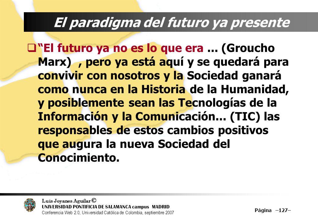 Luis Joyanes Aguilar © UNIVERSIDAD PONTIFICIA DE SALAMANCA campus MADRID Conferencia Web 2.0, Universidad Católica de Colombia, septiembre 2007 Página –127– El paradigma del futuro ya presente El futuro ya no es lo que era...