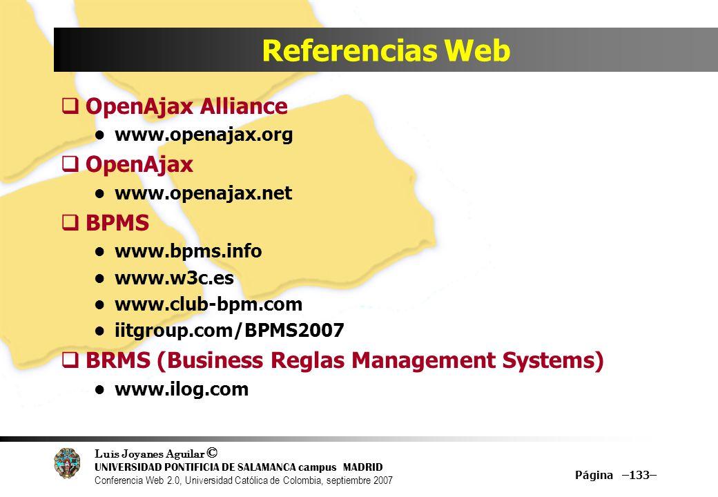 Luis Joyanes Aguilar © UNIVERSIDAD PONTIFICIA DE SALAMANCA campus MADRID Conferencia Web 2.0, Universidad Católica de Colombia, septiembre 2007 Página –133– Referencias Web OpenAjax Alliance www.openajax.org OpenAjax www.openajax.net BPMS www.bpms.info www.w3c.es www.club-bpm.com iitgroup.com/BPMS2007 BRMS (Business Reglas Management Systems) www.ilog.com