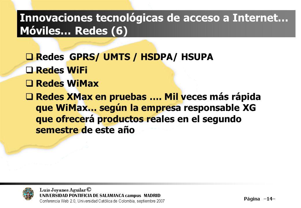 Luis Joyanes Aguilar © UNIVERSIDAD PONTIFICIA DE SALAMANCA campus MADRID Conferencia Web 2.0, Universidad Católica de Colombia, septiembre 2007 Página –14– Innovaciones tecnológicas de acceso a Internet… Móviles… Redes (6) Redes GPRS/ UMTS / HSDPA/ HSUPA Redes WiFi Redes WiMax Redes XMax en pruebas ….
