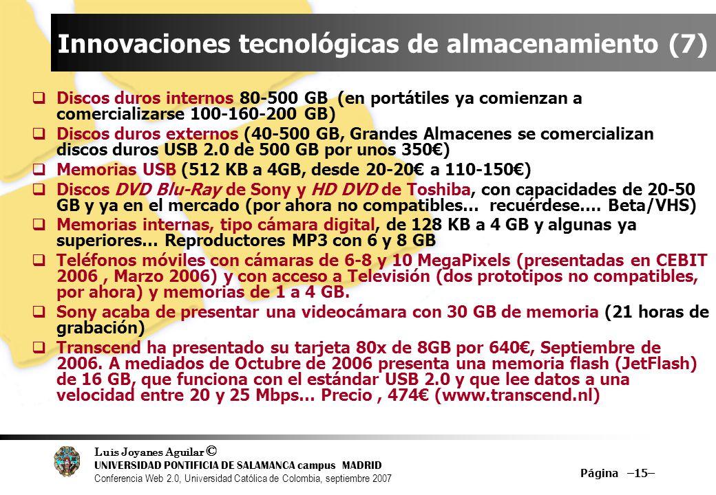Luis Joyanes Aguilar © UNIVERSIDAD PONTIFICIA DE SALAMANCA campus MADRID Conferencia Web 2.0, Universidad Católica de Colombia, septiembre 2007 Página –15– Innovaciones tecnológicas de almacenamiento (7) Discos duros internos 80-500 GB (en portátiles ya comienzan a comercializarse 100-160-200 GB) Discos duros externos (40-500 GB, Grandes Almacenes se comercializan discos duros USB 2.0 de 500 GB por unos 350) Memorias USB (512 KB a 4GB, desde 20-20 a 110-150) Discos DVD Blu-Ray de Sony y HD DVD de Toshiba, con capacidades de 20-50 GB y ya en el mercado (por ahora no compatibles… recuérdese….