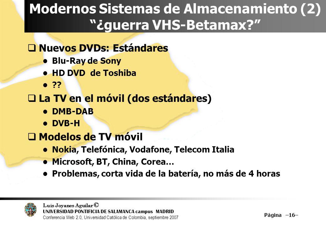 Luis Joyanes Aguilar © UNIVERSIDAD PONTIFICIA DE SALAMANCA campus MADRID Conferencia Web 2.0, Universidad Católica de Colombia, septiembre 2007 Página –16– Modernos Sistemas de Almacenamiento (2) ¿guerra VHS-Betamax.