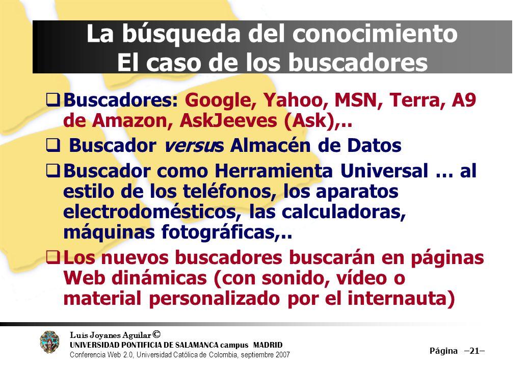 Luis Joyanes Aguilar © UNIVERSIDAD PONTIFICIA DE SALAMANCA campus MADRID Conferencia Web 2.0, Universidad Católica de Colombia, septiembre 2007 Página –21– La búsqueda del conocimiento El caso de los buscadores Buscadores: Google, Yahoo, MSN, Terra, A9 de Amazon, AskJeeves (Ask),..