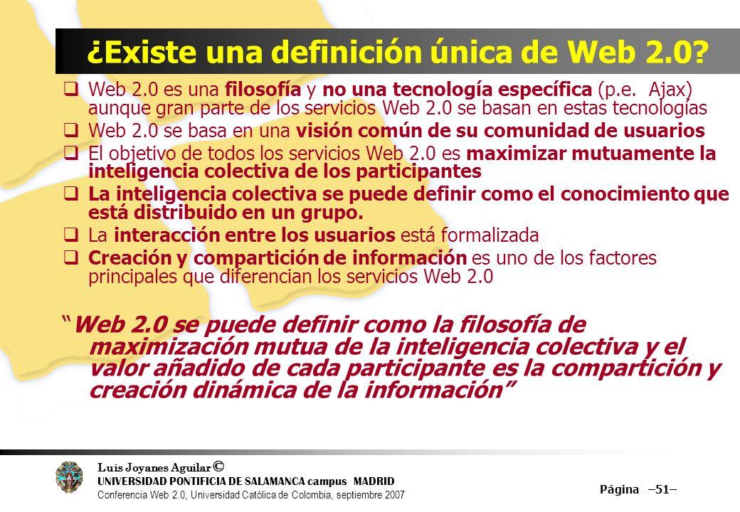 Luis Joyanes Aguilar © UNIVERSIDAD PONTIFICIA DE SALAMANCA campus MADRID Conferencia Web 2.0, Universidad Católica de Colombia, septiembre 2007 Página –51– ¿Existe una definición única de Web 2.0.