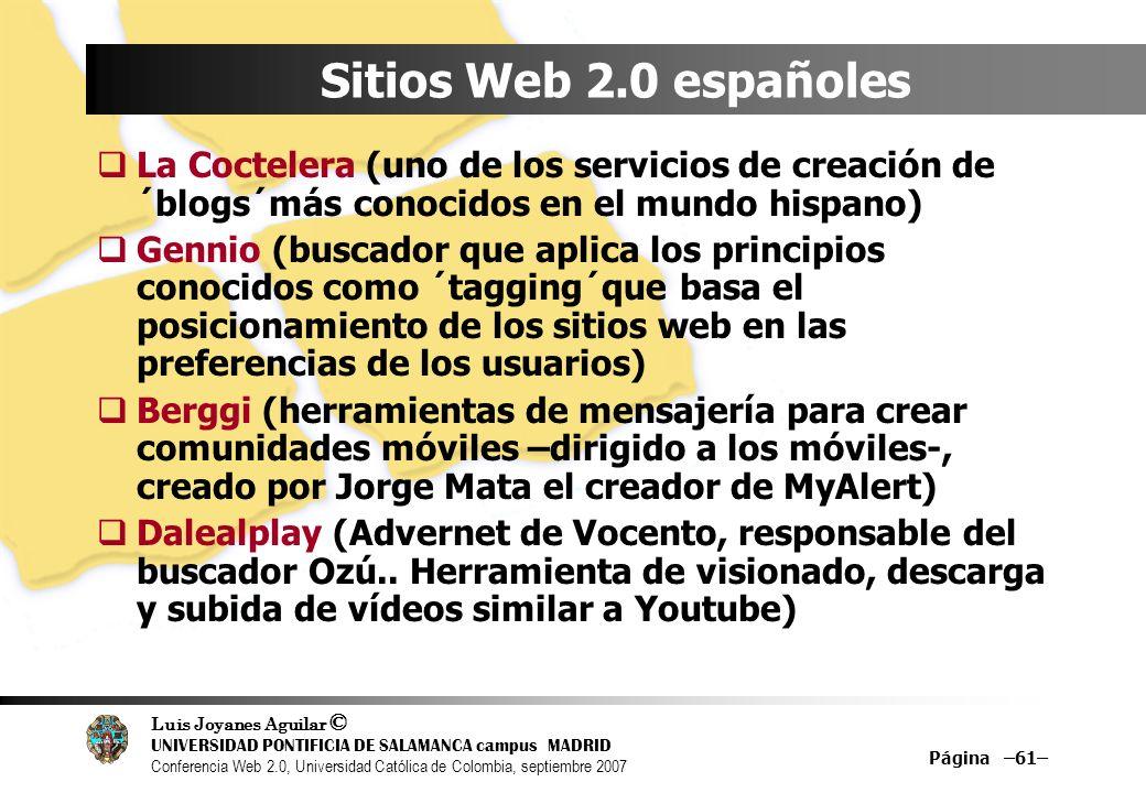 Luis Joyanes Aguilar © UNIVERSIDAD PONTIFICIA DE SALAMANCA campus MADRID Conferencia Web 2.0, Universidad Católica de Colombia, septiembre 2007 Página –61– Sitios Web 2.0 españoles La Coctelera (uno de los servicios de creación de ´blogs´más conocidos en el mundo hispano) Gennio (buscador que aplica los principios conocidos como ´tagging´que basa el posicionamiento de los sitios web en las preferencias de los usuarios) Berggi (herramientas de mensajería para crear comunidades móviles –dirigido a los móviles-, creado por Jorge Mata el creador de MyAlert) Dalealplay (Advernet de Vocento, responsable del buscador Ozú..