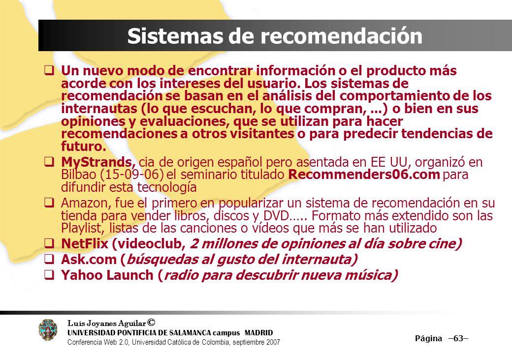 Luis Joyanes Aguilar © UNIVERSIDAD PONTIFICIA DE SALAMANCA campus MADRID Conferencia Web 2.0, Universidad Católica de Colombia, septiembre 2007 Página –63– Sistemas de recomendación Un nuevo modo de encontrar información o el producto más acorde con los intereses del usuario.