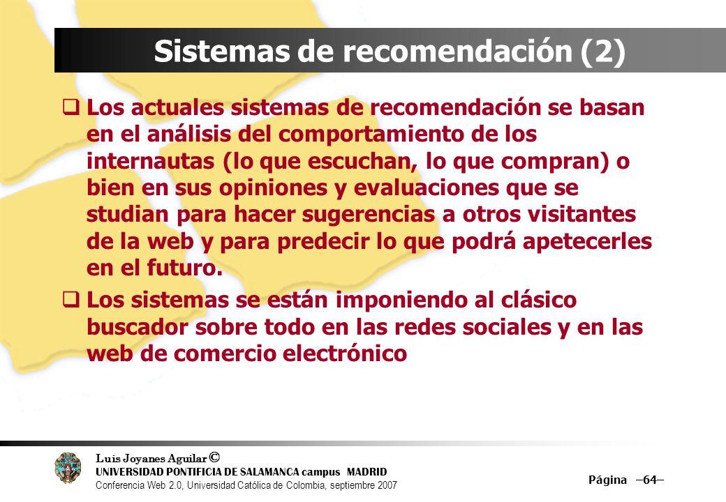 Luis Joyanes Aguilar © UNIVERSIDAD PONTIFICIA DE SALAMANCA campus MADRID Conferencia Web 2.0, Universidad Católica de Colombia, septiembre 2007 Página –64– Sistemas de recomendación (2) Los actuales sistemas de recomendación se basan en el análisis del comportamiento de los internautas (lo que escuchan, lo que compran) o bien en sus opiniones y evaluaciones que se studian para hacer sugerencias a otros visitantes de la web y para predecir lo que podrá apetecerles en el futuro.