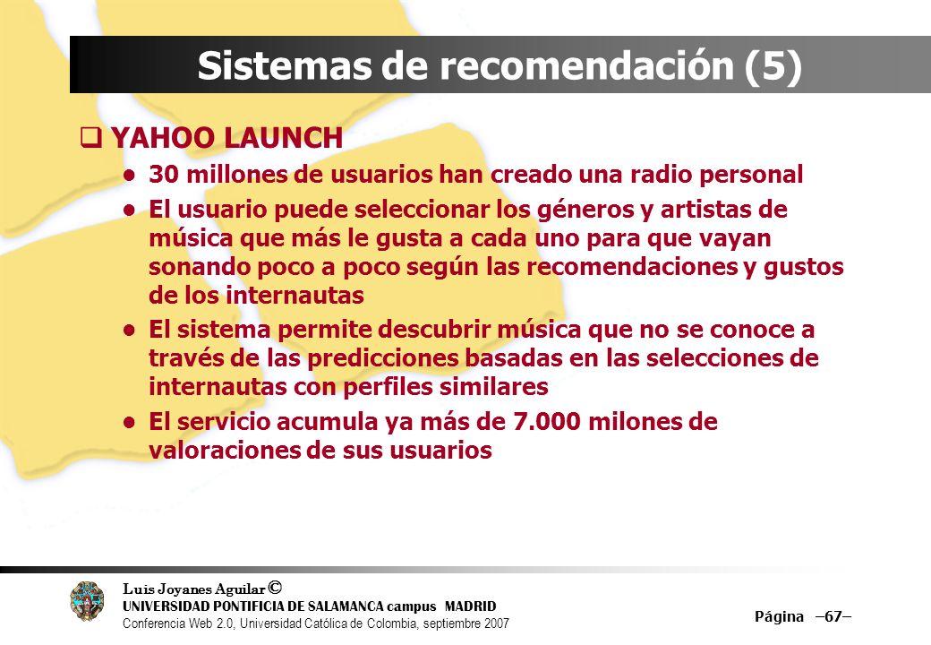Luis Joyanes Aguilar © UNIVERSIDAD PONTIFICIA DE SALAMANCA campus MADRID Conferencia Web 2.0, Universidad Católica de Colombia, septiembre 2007 Página –67– Sistemas de recomendación (5) YAHOO LAUNCH 30 millones de usuarios han creado una radio personal El usuario puede seleccionar los géneros y artistas de música que más le gusta a cada uno para que vayan sonando poco a poco según las recomendaciones y gustos de los internautas El sistema permite descubrir música que no se conoce a través de las predicciones basadas en las selecciones de internautas con perfiles similares El servicio acumula ya más de 7.000 milones de valoraciones de sus usuarios