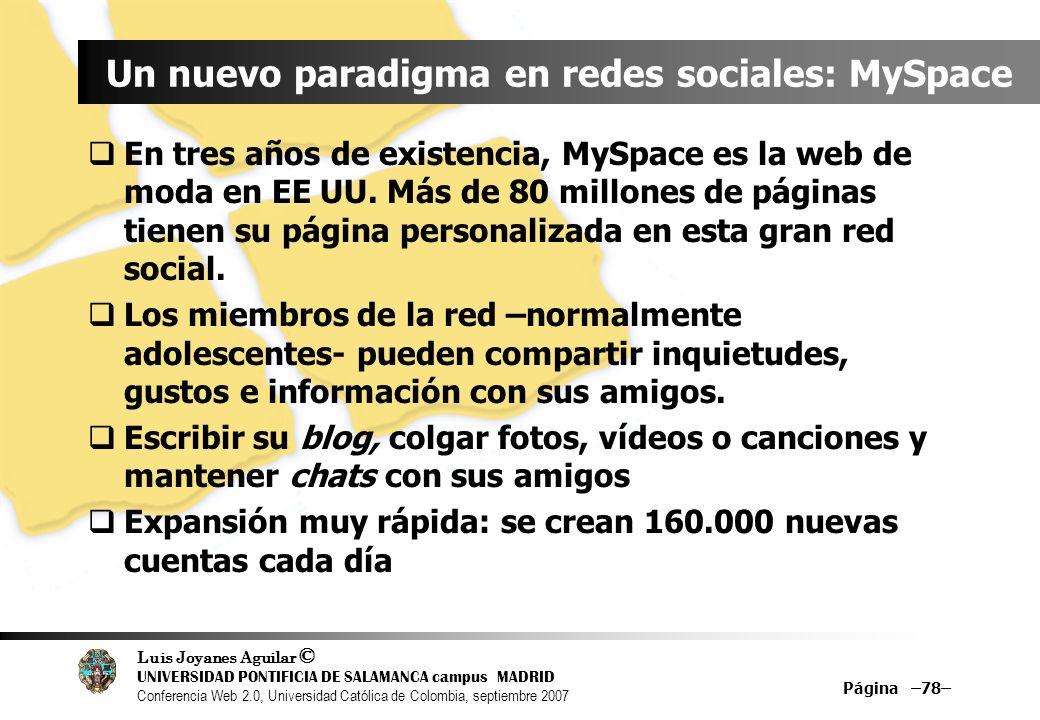 Luis Joyanes Aguilar © UNIVERSIDAD PONTIFICIA DE SALAMANCA campus MADRID Conferencia Web 2.0, Universidad Católica de Colombia, septiembre 2007 Página –78– Un nuevo paradigma en redes sociales: MySpace En tres años de existencia, MySpace es la web de moda en EE UU.
