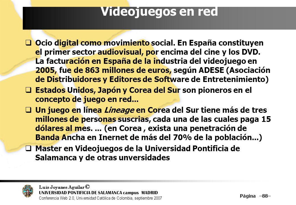 Luis Joyanes Aguilar © UNIVERSIDAD PONTIFICIA DE SALAMANCA campus MADRID Conferencia Web 2.0, Universidad Católica de Colombia, septiembre 2007 Página –88– Videojuegos en red Ocio digital como movimiento social.