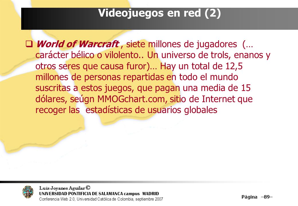 Luis Joyanes Aguilar © UNIVERSIDAD PONTIFICIA DE SALAMANCA campus MADRID Conferencia Web 2.0, Universidad Católica de Colombia, septiembre 2007 Página –89– Videojuegos en red (2) World of Warcraft, siete millones de jugadores (… carácter bélico o vilolento..